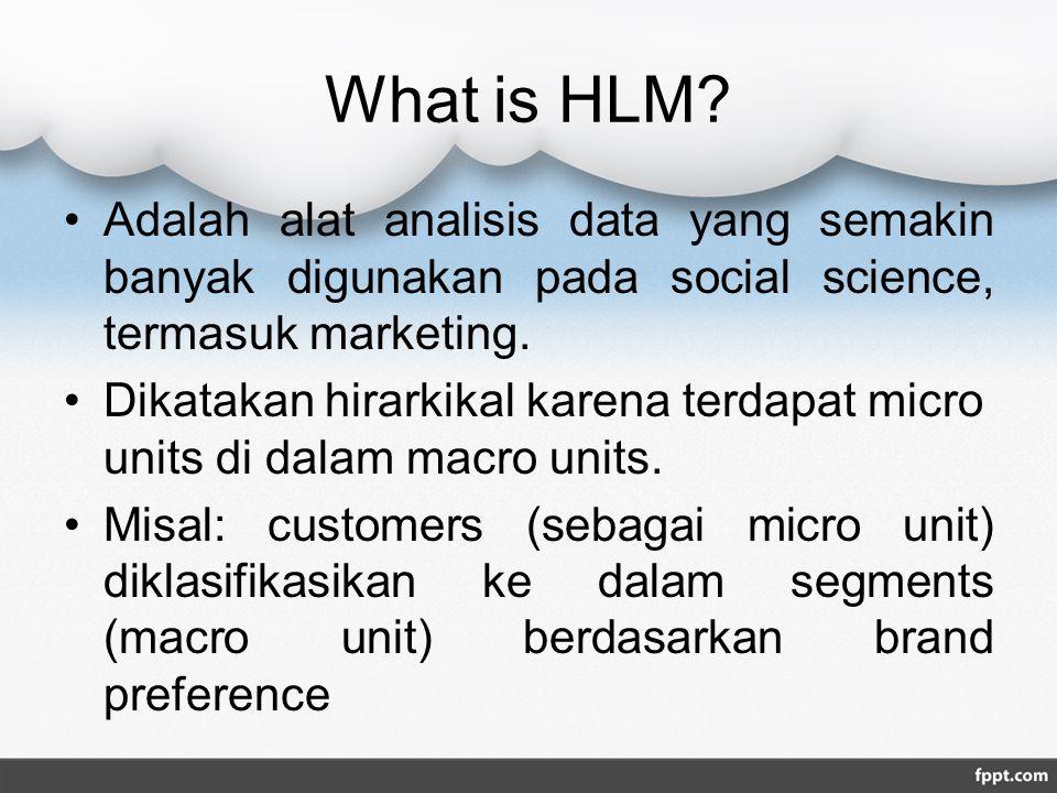 What is HLM? Adalah alat analisis data yang semakin banyak digunakan pada social science, termasuk marketing. Dikatakan hirarkikal karena terdapat mic