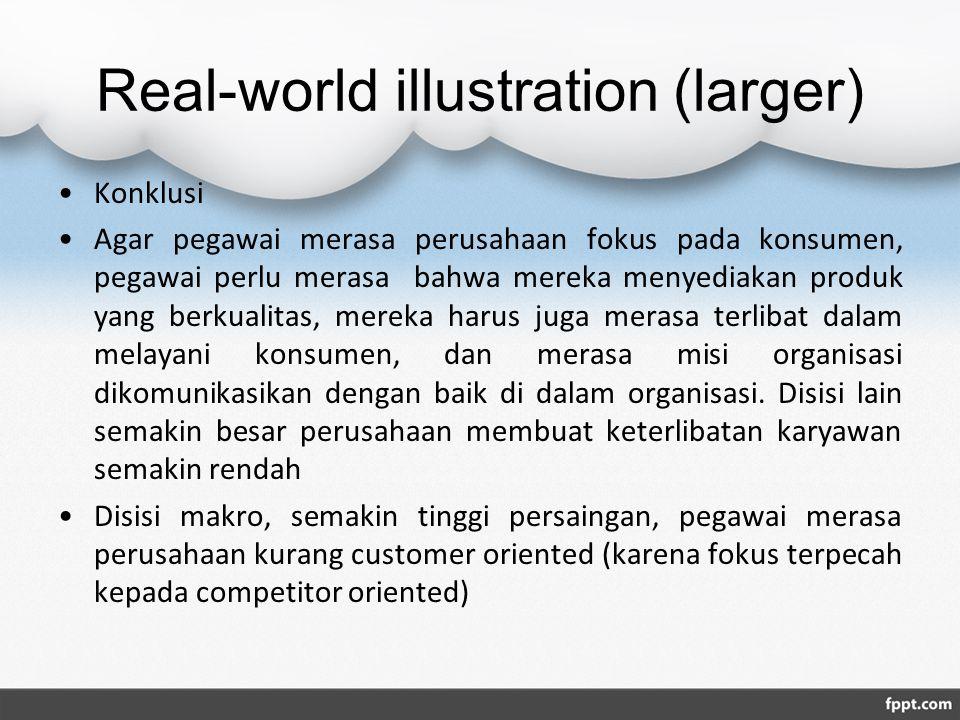 Real-world illustration (larger) Konklusi Agar pegawai merasa perusahaan fokus pada konsumen, pegawai perlu merasa bahwa mereka menyediakan produk yang berkualitas, mereka harus juga merasa terlibat dalam melayani konsumen, dan merasa misi organisasi dikomunikasikan dengan baik di dalam organisasi.