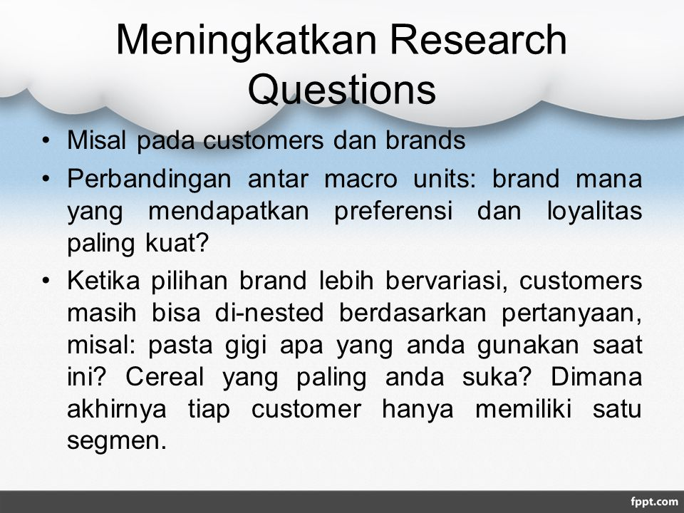 Meningkatkan Research Questions Misal pada customers dan brands Perbandingan antar macro units: brand mana yang mendapatkan preferensi dan loyalitas paling kuat.