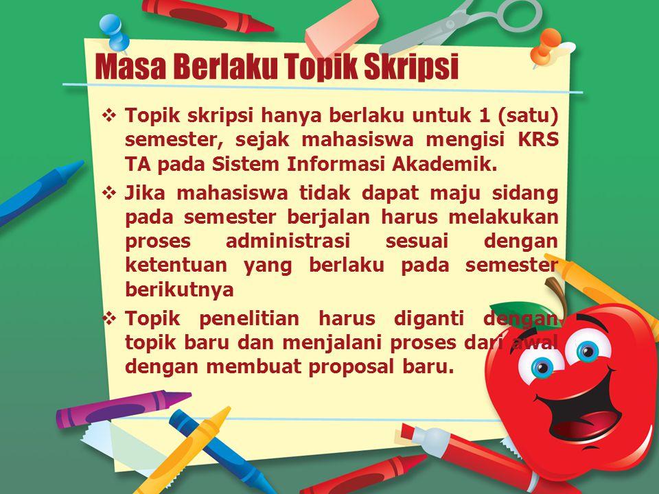 Masa Berlaku Topik Skripsi  Topik skripsi hanya berlaku untuk 1 (satu) semester, sejak mahasiswa mengisi KRS TA pada Sistem Informasi Akademik.  Jik