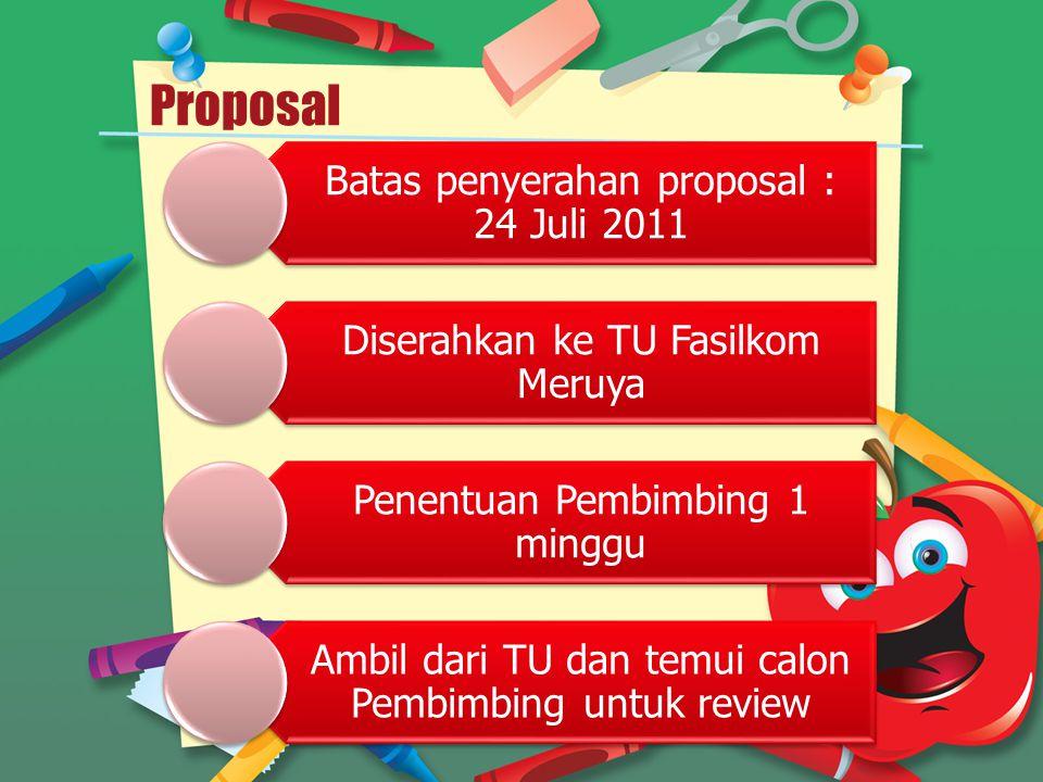 Proposal Batas penyerahan proposal : 24 Juli 2011 Diserahkan ke TU Fasilkom Meruya Penentuan Pembimbing 1 minggu Ambil dari TU dan temui calon Pembimb