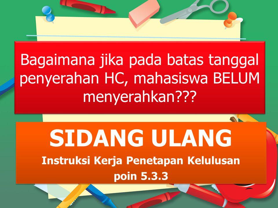 Bagaimana jika pada batas tanggal penyerahan HC, mahasiswa BELUM menyerahkan??? Bagaimana jika pada batas tanggal penyerahan HC, mahasiswa BELUM menye
