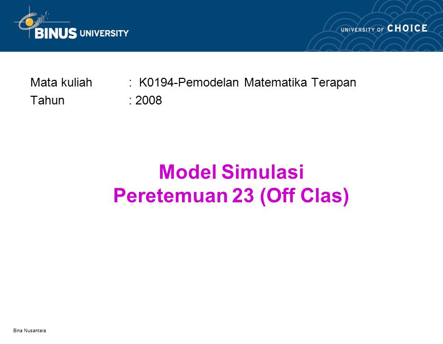 Bina Nusantara Model Simulasi Peretemuan 23 (Off Clas) Mata kuliah: K0194-Pemodelan Matematika Terapan Tahun: 2008