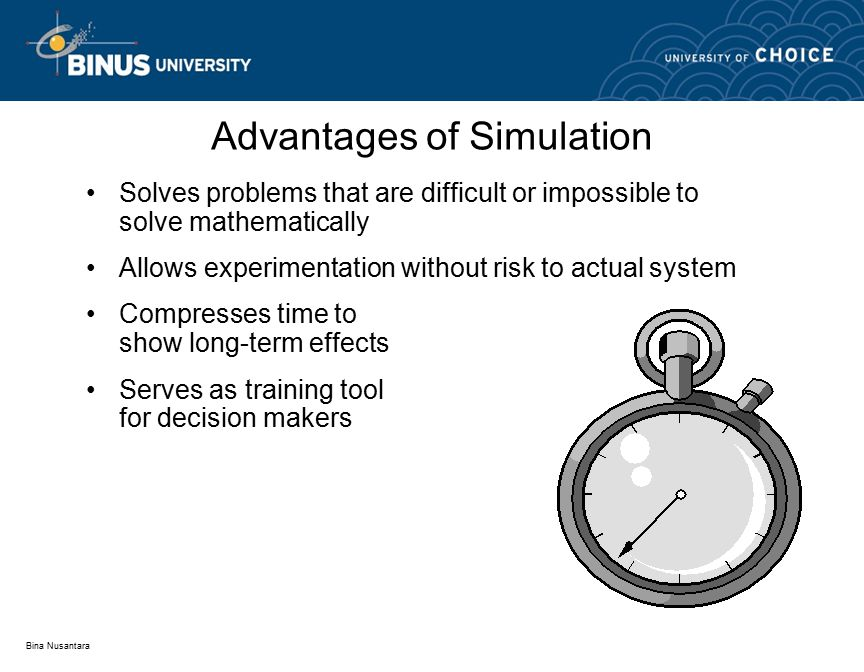 Bina Nusantara Advantages of Simulation Solves problems that are difficult or impossible to solve mathematically Allows experimentation without risk to actual system Compresses time to show long-term effects Serves as training tool for decision makers