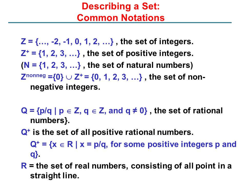 Describing a Set: Common Notations Z = {…, -2, -1, 0, 1, 2, …}, the set of integers. Z + = {1, 2, 3, …}, the set of positive integers. (N = {1, 2, 3,