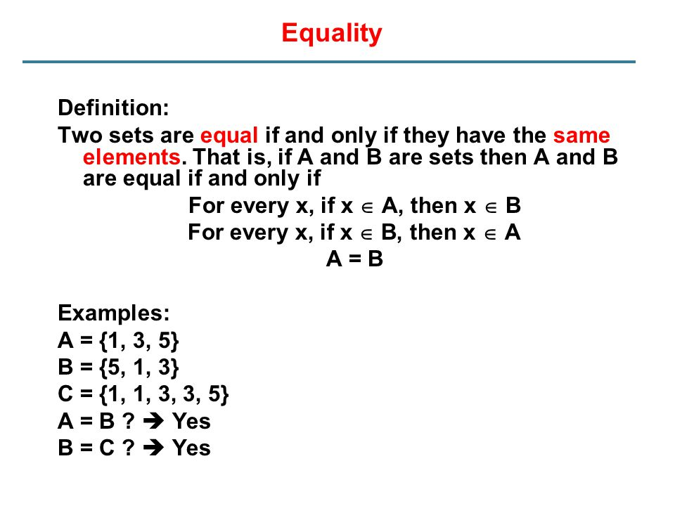 Equality Definition: Two sets are equal if and only if they have the same elements. That is, if A and B are sets then A and B are equal if and only if