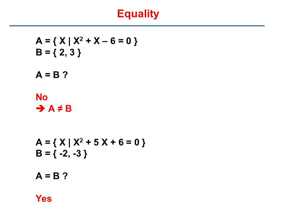 Equality A = { X | X 2 + X – 6 = 0 } B = { 2, 3 } A = B ? No  A ≠ B A = { X | X 2 + 5 X + 6 = 0 } B = { -2, -3 } A = B ? Yes