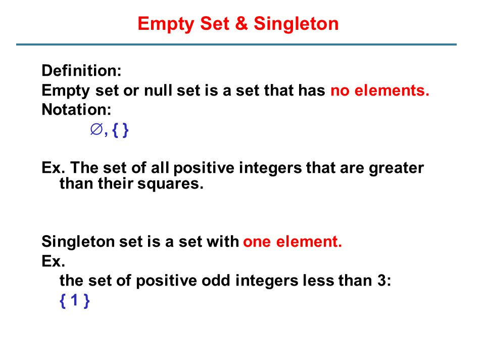 Empty Set & Singleton Definition: Empty set or null set is a set that has no elements. Notation: , { } Ex. The set of all positive integers that are