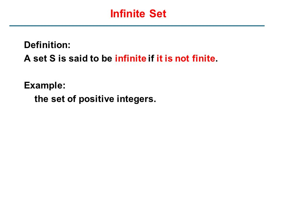 Infinite Set Definition: A set S is said to be infinite if it is not finite. Example: the set of positive integers.