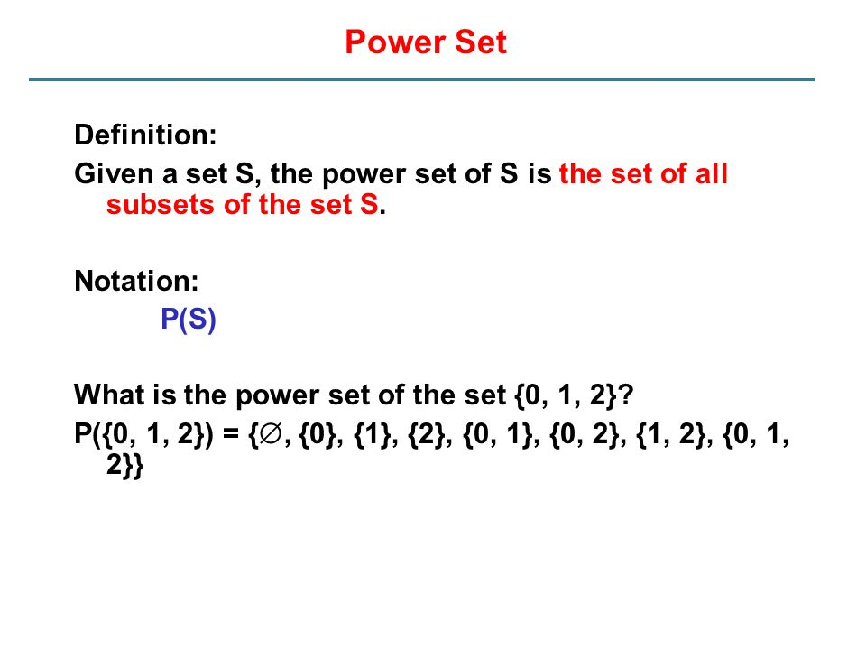 Power Set Definition: Given a set S, the power set of S is the set of all subsets of the set S. Notation: P(S) What is the power set of the set {0, 1,