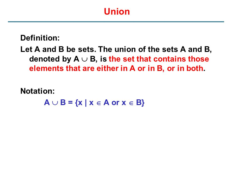 Union Definition: Let A and B be sets. The union of the sets A and B, denoted by A  B, is the set that contains those elements that are either in A o