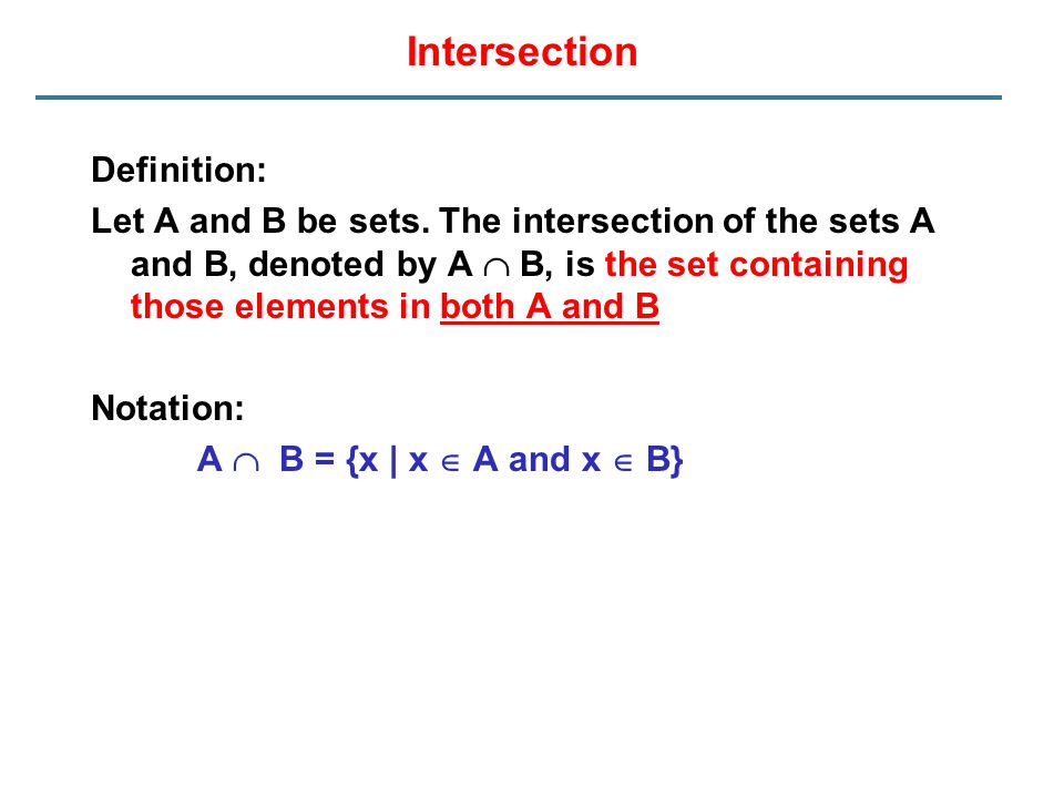 Intersection Definition: Let A and B be sets. The intersection of the sets A and B, denoted by A  B, is the set containing those elements in both A a