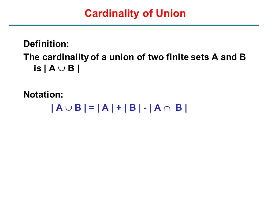 Cardinality of Union Definition: The cardinality of a union of two finite sets A and B is | A  B | Notation: | A  B | = | A | + | B | - | A  B |
