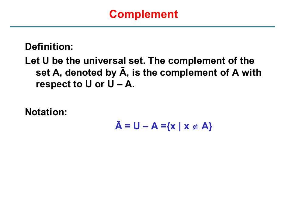 Complement Definition: Let U be the universal set. The complement of the set A, denoted by Ā, is the complement of A with respect to U or U – A. Notat
