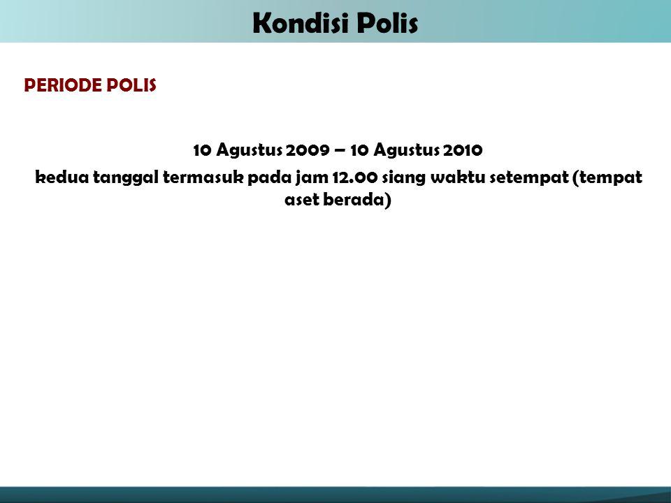 PERIODE POLIS 10 Agustus 2009 – 10 Agustus 2010 kedua tanggal termasuk pada jam 12.00 siang waktu setempat (tempat aset berada) Kondisi Polis