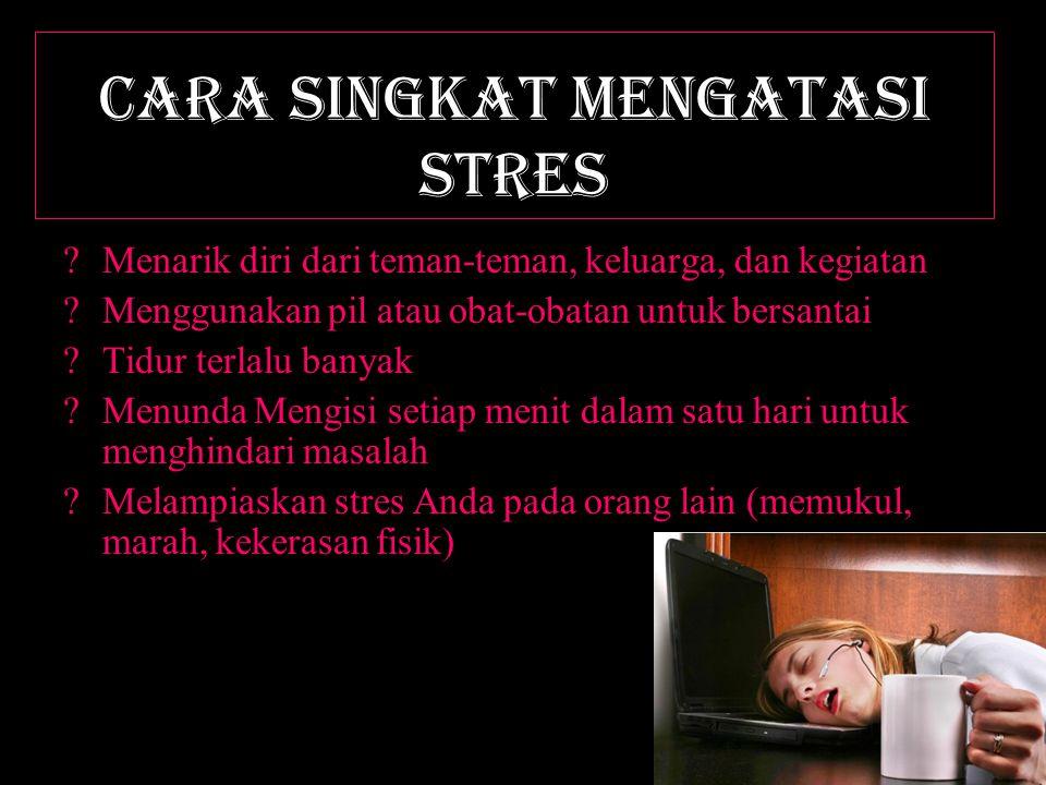 CARA SINGKAT mengatasi stres ?Menarik diri dari teman-teman, keluarga, dan kegiatan ?Menggunakan pil atau obat-obatan untuk bersantai ?Tidur terlalu banyak ?Menunda Mengisi setiap menit dalam satu hari untuk menghindari masalah ?Melampiaskan stres Anda pada orang lain (memukul, marah, kekerasan fisik)