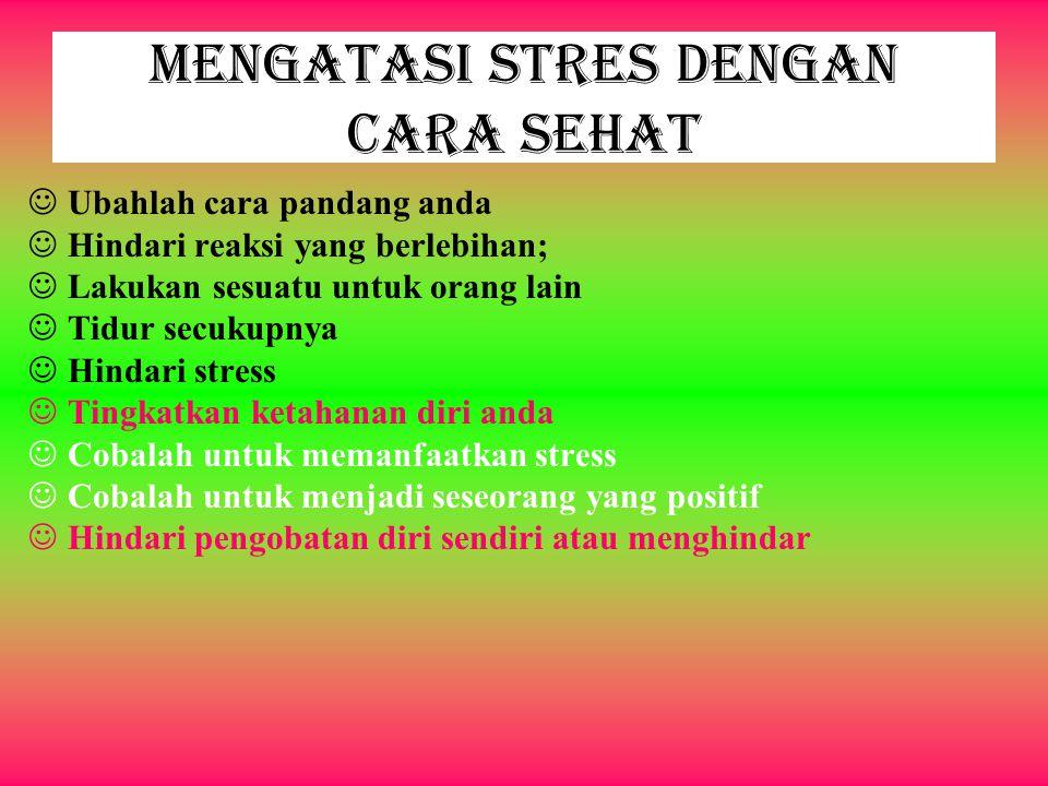 Mengatasi Stres dengan Cara Sehat Ubahlah cara pandang anda Hindari reaksi yang berlebihan; Lakukan sesuatu untuk orang lain Tidur secukupnya Hindari stress Tingkatkan ketahanan diri anda Cobalah untuk memanfaatkan stress Cobalah untuk menjadi seseorang yang positif Hindari pengobatan diri sendiri atau menghindar