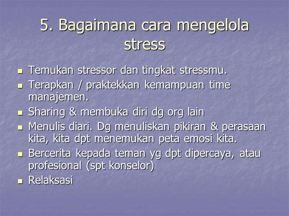 5. Bagaimana cara mengelola stress Temukan stressor dan tingkat stressmu. Temukan stressor dan tingkat stressmu. Terapkan / praktekkan kemampuan time