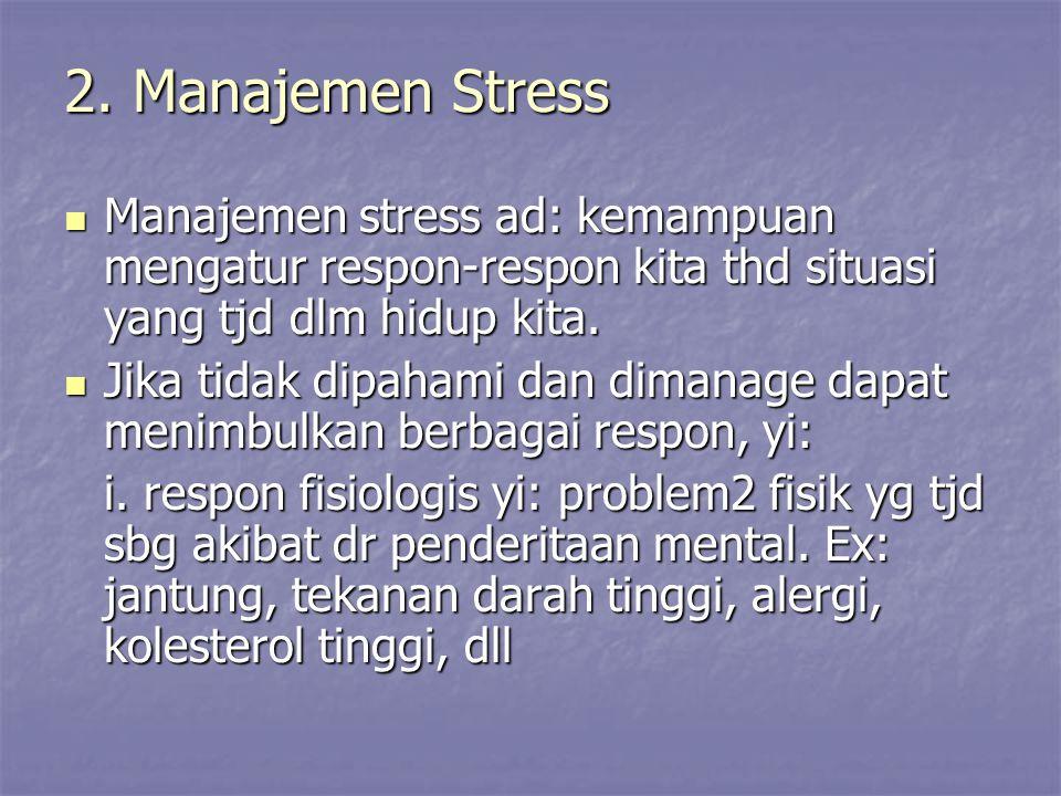 2. Manajemen Stress Manajemen stress ad: kemampuan mengatur respon-respon kita thd situasi yang tjd dlm hidup kita. Manajemen stress ad: kemampuan men