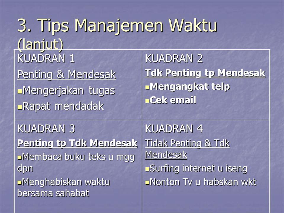 3. Tips Manajemen Waktu (lanjut) KUADRAN 1 Penting & Mendesak Mengerjakan tugas Mengerjakan tugas Rapat mendadak Rapat mendadak KUADRAN 2 Tdk Penting