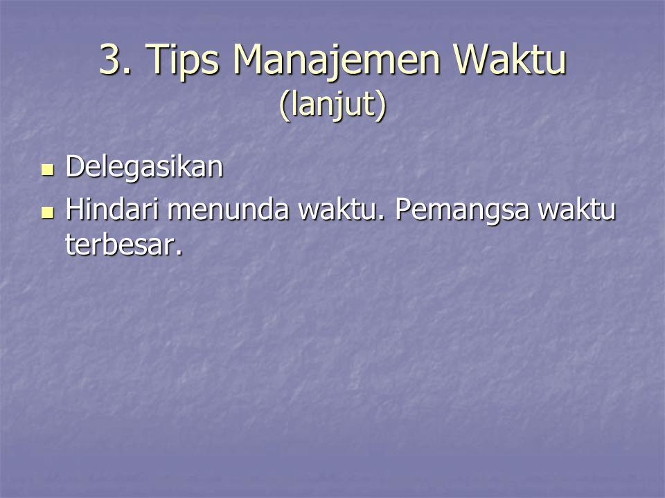 3. Tips Manajemen Waktu (lanjut) Delegasikan Delegasikan Hindari menunda waktu. Pemangsa waktu terbesar. Hindari menunda waktu. Pemangsa waktu terbesa
