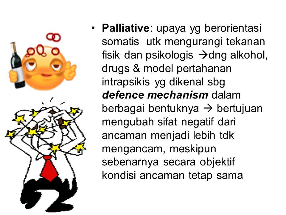 Palliative: upaya yg berorientasi somatis utk mengurangi tekanan fisik dan psikologis  dng alkohol, drugs & model pertahanan intrapsikis yg dikenal s