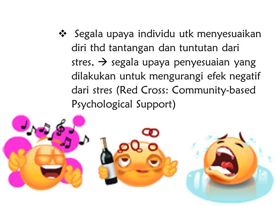  Segala upaya individu utk menyesuaikan diri thd tantangan dan tuntutan dari stres,  segala upaya penyesuaian yang dilakukan untuk mengurangi efek n