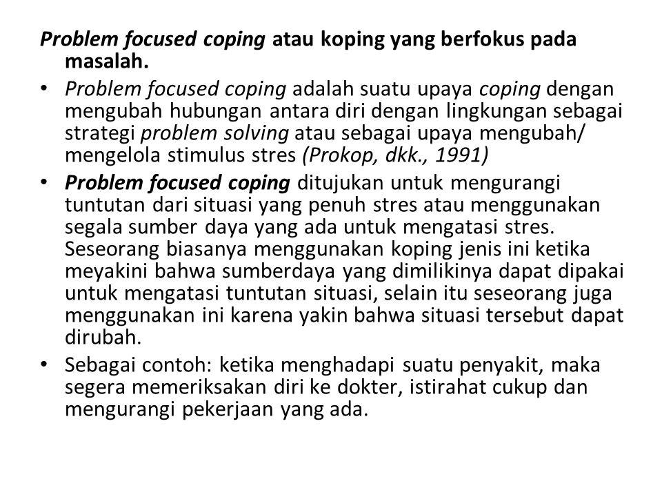 Problem focused coping atau koping yang berfokus pada masalah. Problem focused coping adalah suatu upaya coping dengan mengubah hubungan antara diri d