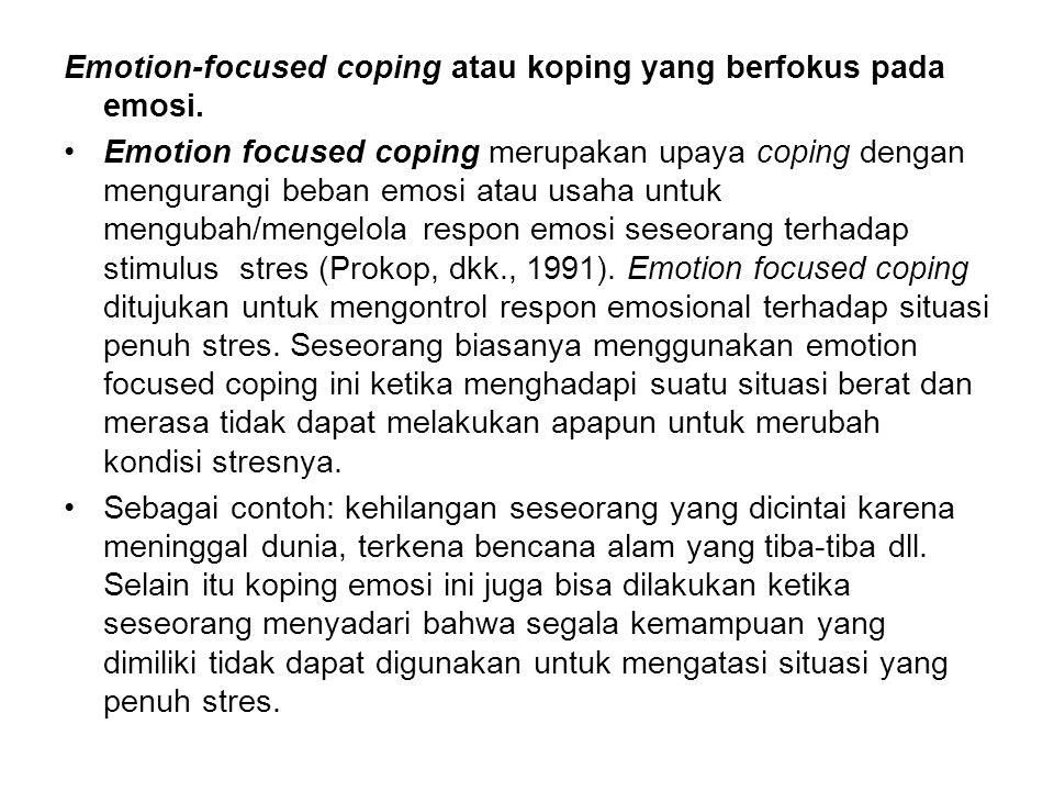 Emotion-focused coping atau koping yang berfokus pada emosi. Emotion focused coping merupakan upaya coping dengan mengurangi beban emosi atau usaha un