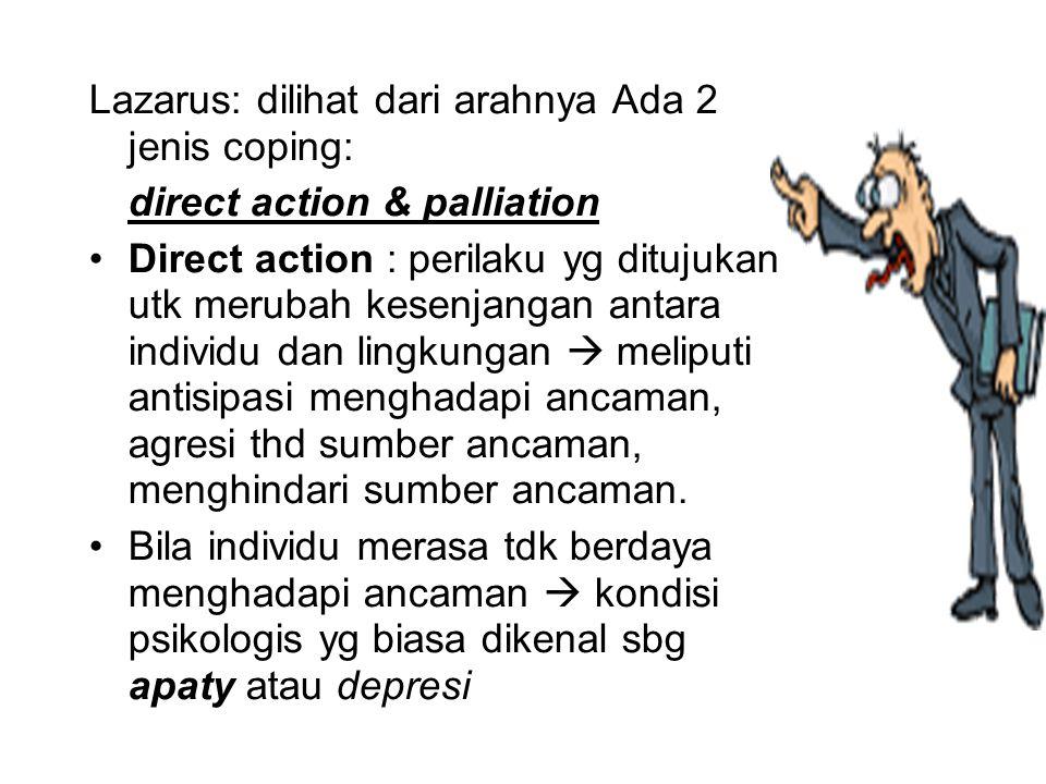 Lazarus: dilihat dari arahnya Ada 2 jenis coping: direct action & palliation Direct action : perilaku yg ditujukan utk merubah kesenjangan antara indi