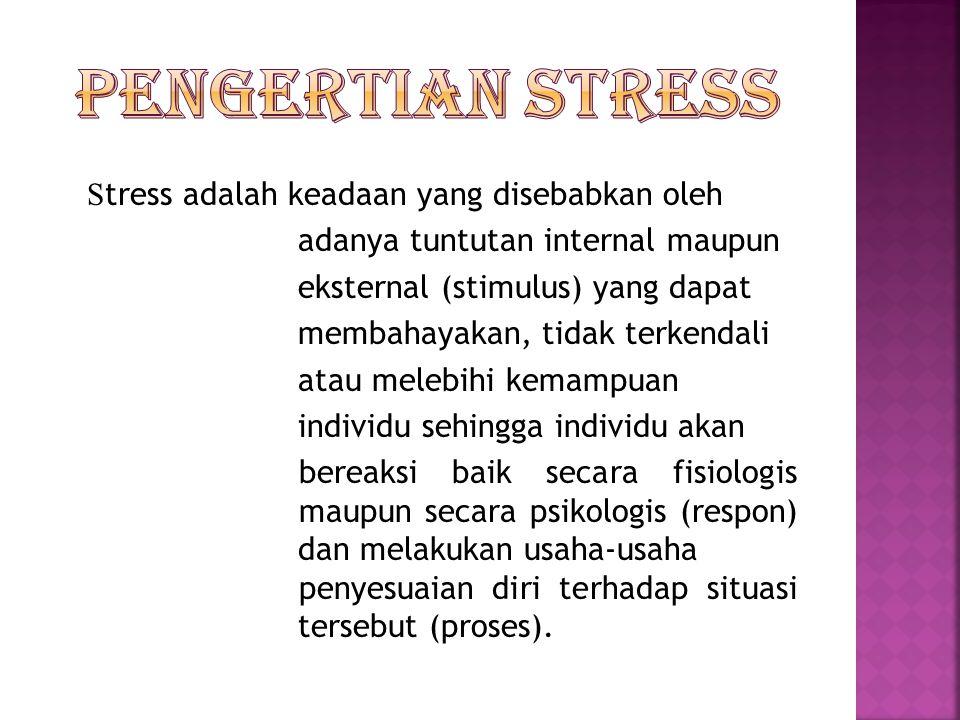 S tress adalah keadaan yang disebabkan oleh adanya tuntutan internal maupun eksternal (stimulus) yang dapat membahayakan, tidak terkendali atau melebi