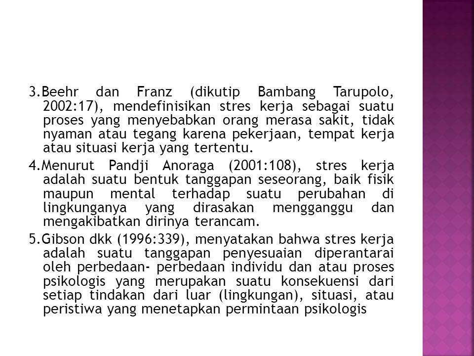 3.Beehr dan Franz (dikutip Bambang Tarupolo, 2002:17), mendefinisikan stres kerja sebagai suatu proses yang menyebabkan orang merasa sakit, tidak nyam