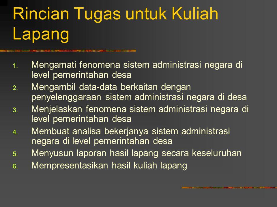 Rincian Tugas untuk Kuliah Lapang 1. Mengamati fenomena sistem administrasi negara di level pemerintahan desa 2. Mengambil data-data berkaitan dengan