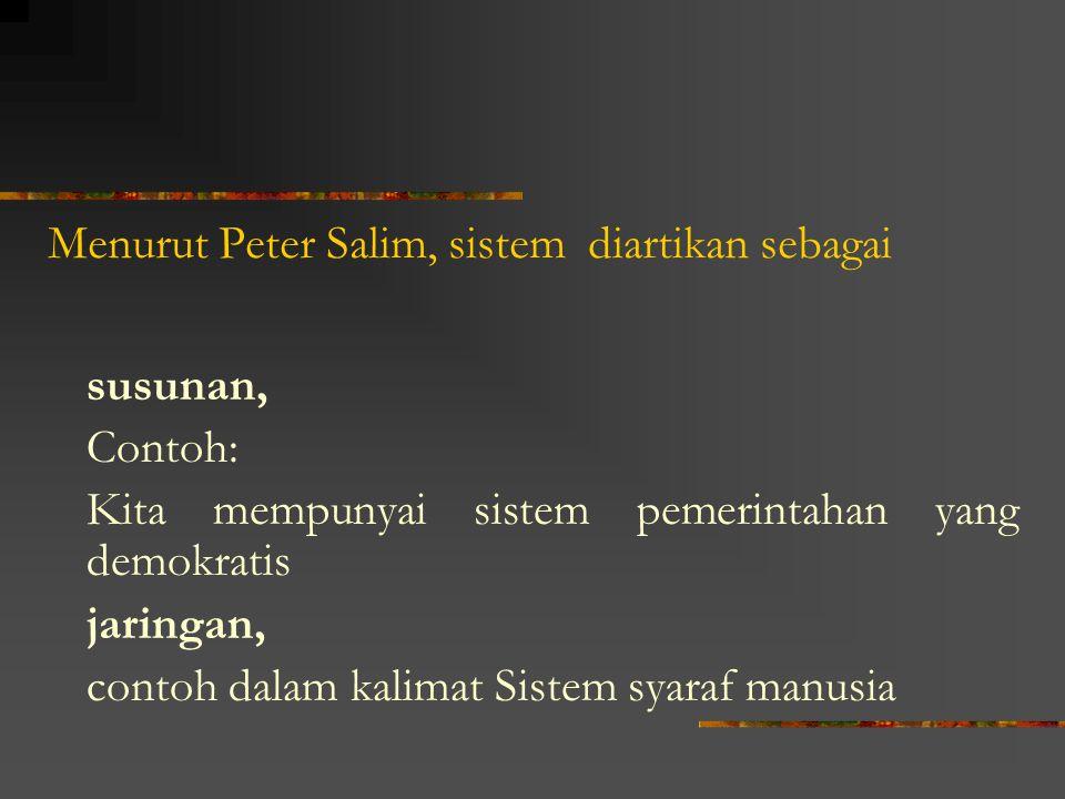 Menurut Peter Salim, sistem diartikan sebagai susunan, Contoh: Kita mempunyai sistem pemerintahan yang demokratis jaringan, contoh dalam kalimat Siste