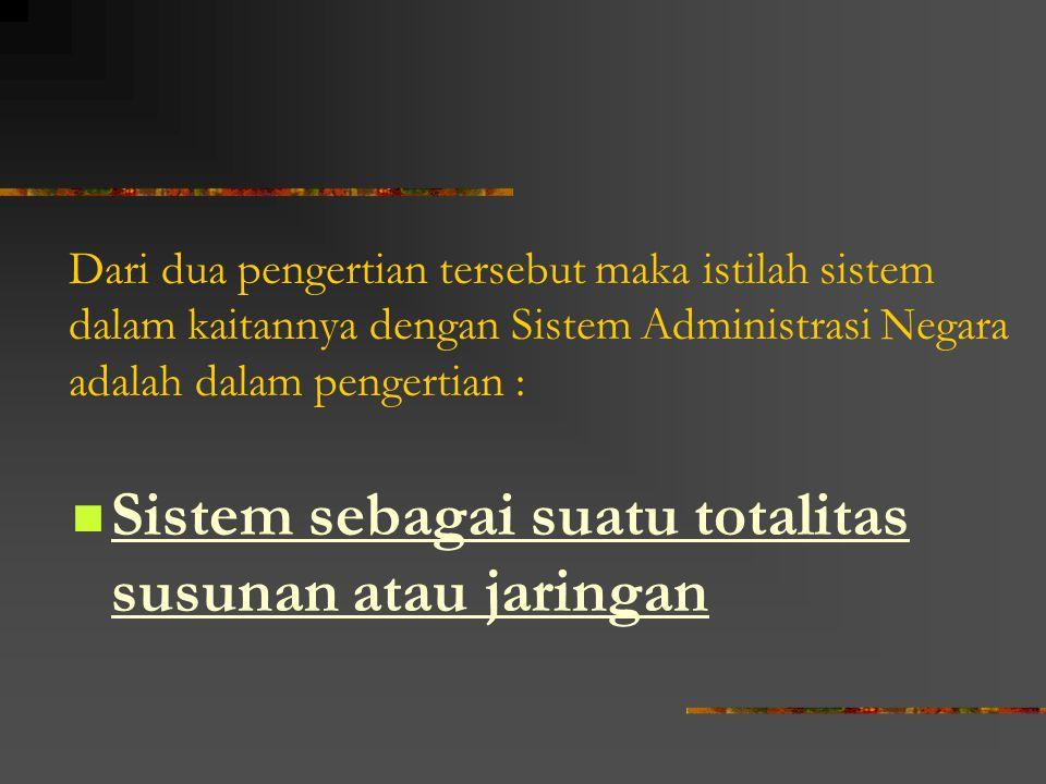 Dari dua pengertian tersebut maka istilah sistem dalam kaitannya dengan Sistem Administrasi Negara adalah dalam pengertian : Sistem sebagai suatu tota