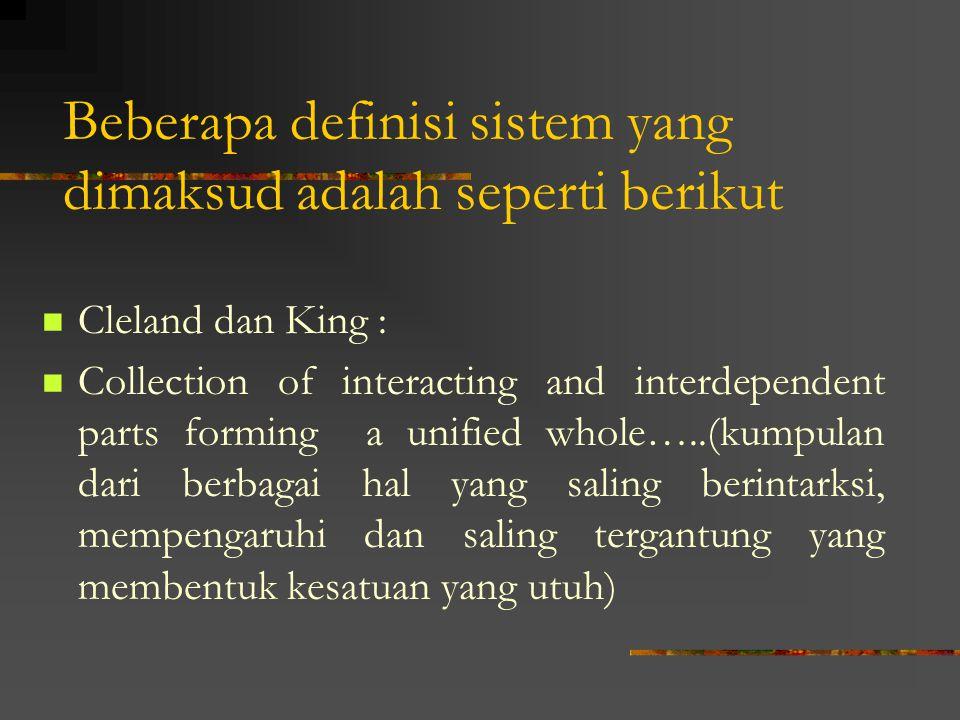 Beberapa definisi sistem yang dimaksud adalah seperti berikut Cleland dan King : Collection of interacting and interdependent parts forming a unified whole…..(kumpulan dari berbagai hal yang saling berintarksi, mempengaruhi dan saling tergantung yang membentuk kesatuan yang utuh)