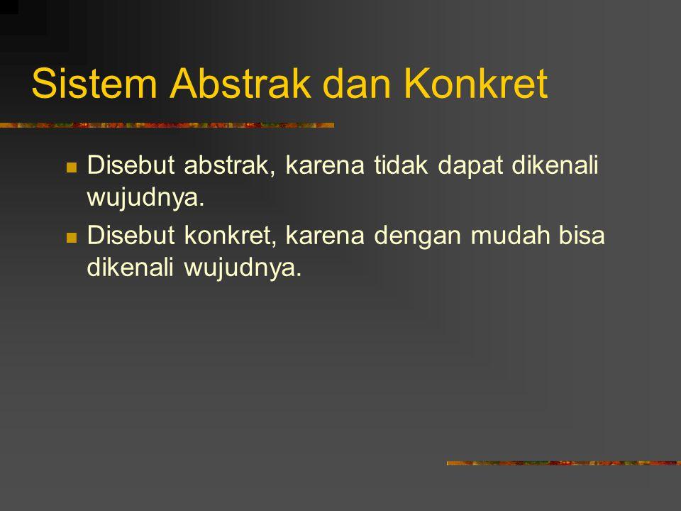 Sistem Abstrak dan Konkret Disebut abstrak, karena tidak dapat dikenali wujudnya. Disebut konkret, karena dengan mudah bisa dikenali wujudnya.