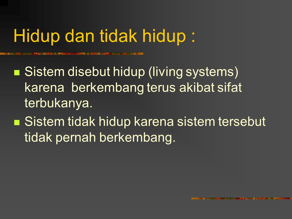 Hidup dan tidak hidup : Sistem disebut hidup (living systems) karena berkembang terus akibat sifat terbukanya. Sistem tidak hidup karena sistem terseb