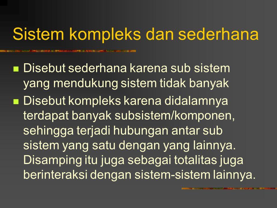 Sistem kompleks dan sederhana Disebut sederhana karena sub sistem yang mendukung sistem tidak banyak Disebut kompleks karena didalamnya terdapat banyak subsistem/komponen, sehingga terjadi hubungan antar sub sistem yang satu dengan yang lainnya.