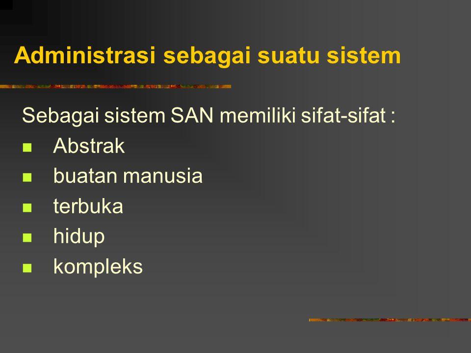 Administrasi sebagai suatu sistem Sebagai sistem SAN memiliki sifat-sifat : Abstrak buatan manusia terbuka hidup kompleks