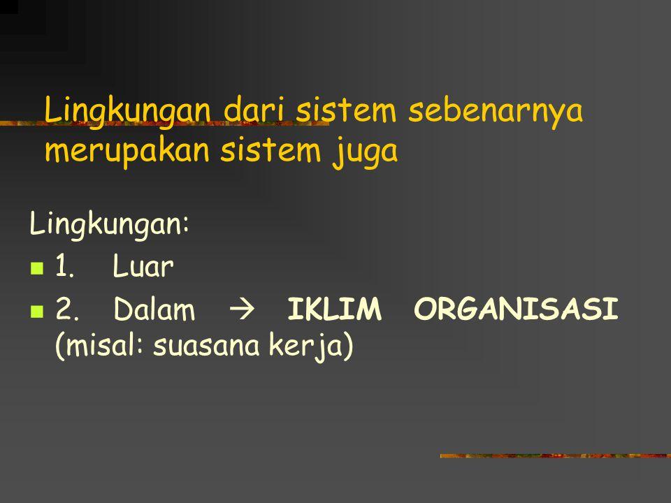 Lingkungan dari sistem sebenarnya merupakan sistem juga Lingkungan: 1. Luar 2. Dalam  IKLIM ORGANISASI (misal: suasana kerja)