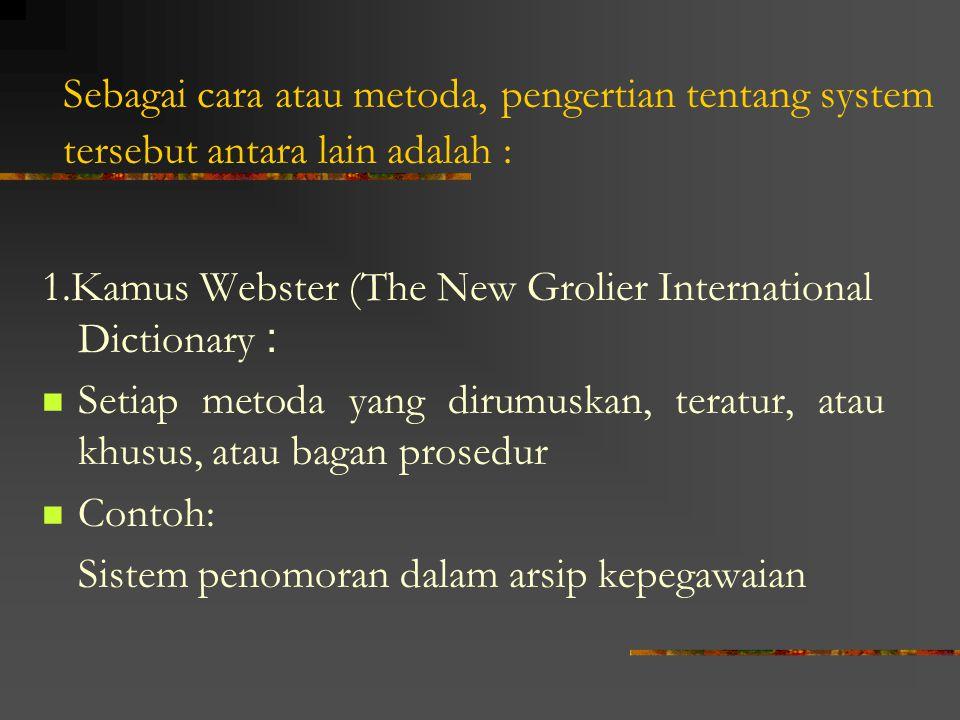Sebagai cara atau metoda, pengertian tentang system tersebut antara lain adalah : 1.Kamus Webster (The New Grolier International Dictionary : Setiap metoda yang dirumuskan, teratur, atau khusus, atau bagan prosedur Contoh: Sistem penomoran dalam arsip kepegawaian