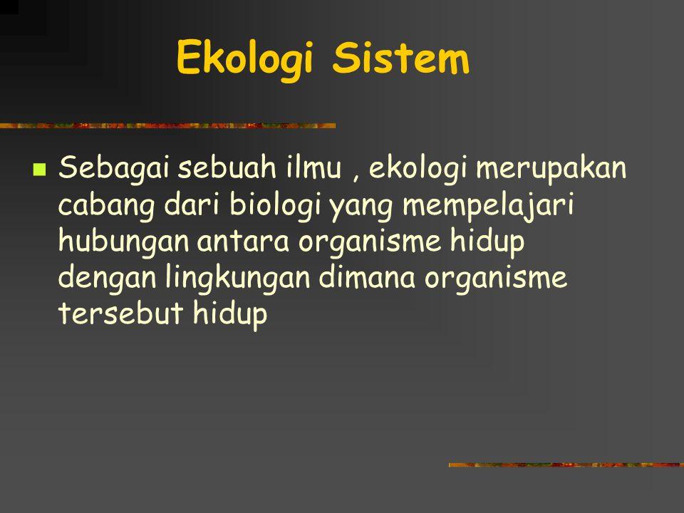 Ekologi Sistem Sebagai sebuah ilmu, ekologi merupakan cabang dari biologi yang mempelajari hubungan antara organisme hidup dengan lingkungan dimana organisme tersebut hidup