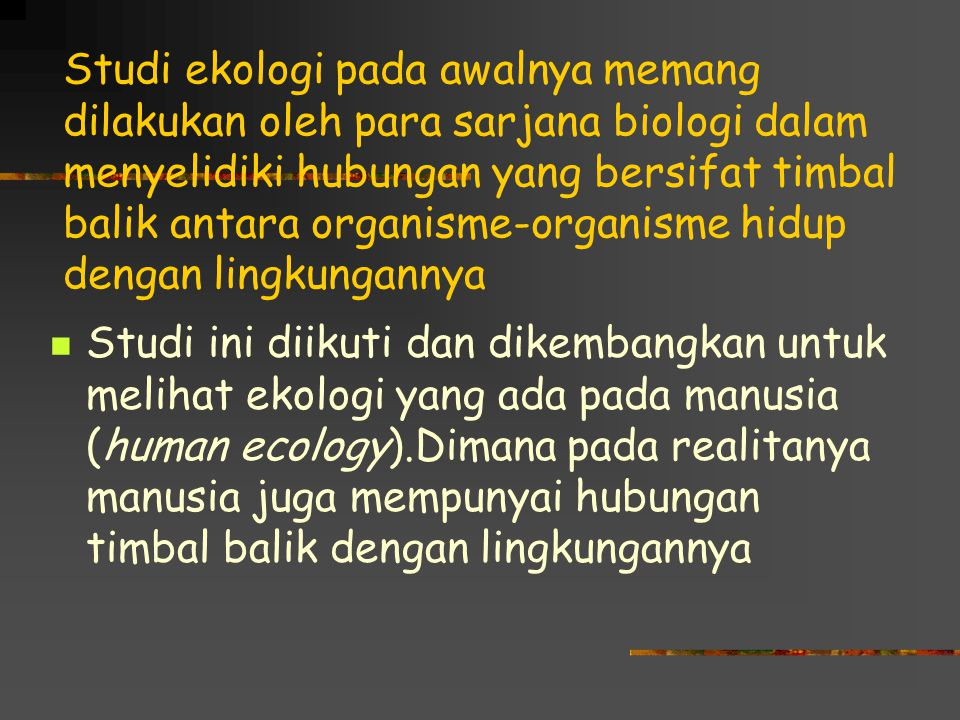 Studi ekologi pada awalnya memang dilakukan oleh para sarjana biologi dalam menyelidiki hubungan yang bersifat timbal balik antara organisme-organisme hidup dengan lingkungannya Studi ini diikuti dan dikembangkan untuk melihat ekologi yang ada pada manusia (human ecology).Dimana pada realitanya manusia juga mempunyai hubungan timbal balik dengan lingkungannya