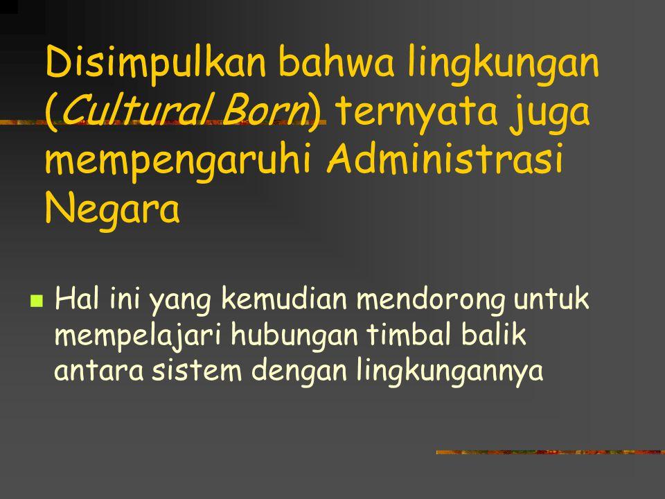 Disimpulkan bahwa lingkungan (Cultural Born) ternyata juga mempengaruhi Administrasi Negara Hal ini yang kemudian mendorong untuk mempelajari hubungan timbal balik antara sistem dengan lingkungannya