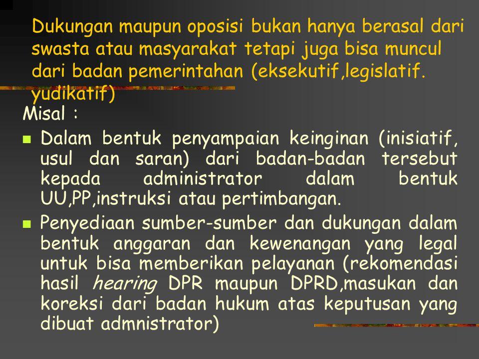 Dukungan maupun oposisi bukan hanya berasal dari swasta atau masyarakat tetapi juga bisa muncul dari badan pemerintahan (eksekutif,legislatif.