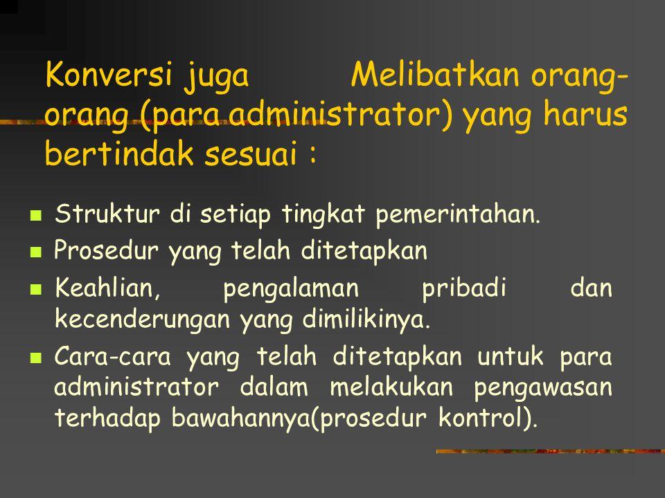 Konversi juga Melibatkan orang- orang (para administrator) yang harus bertindak sesuai : Struktur di setiap tingkat pemerintahan. Prosedur yang telah