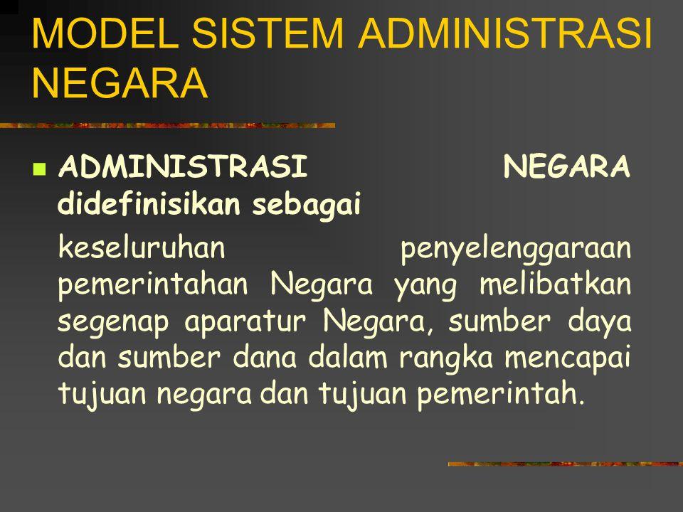 MODEL SISTEM ADMINISTRASI NEGARA ADMINISTRASI NEGARA didefinisikan sebagai keseluruhan penyelenggaraan pemerintahan Negara yang melibatkan segenap aparatur Negara, sumber daya dan sumber dana dalam rangka mencapai tujuan negara dan tujuan pemerintah.