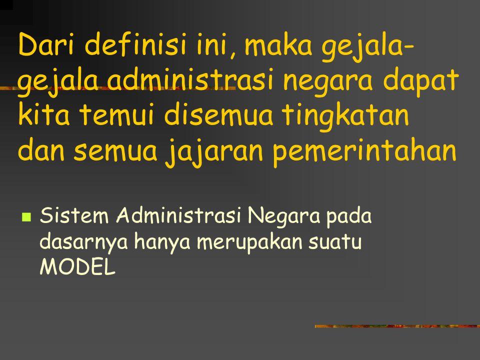 Dari definisi ini, maka gejala- gejala administrasi negara dapat kita temui disemua tingkatan dan semua jajaran pemerintahan Sistem Administrasi Negara pada dasarnya hanya merupakan suatu MODEL