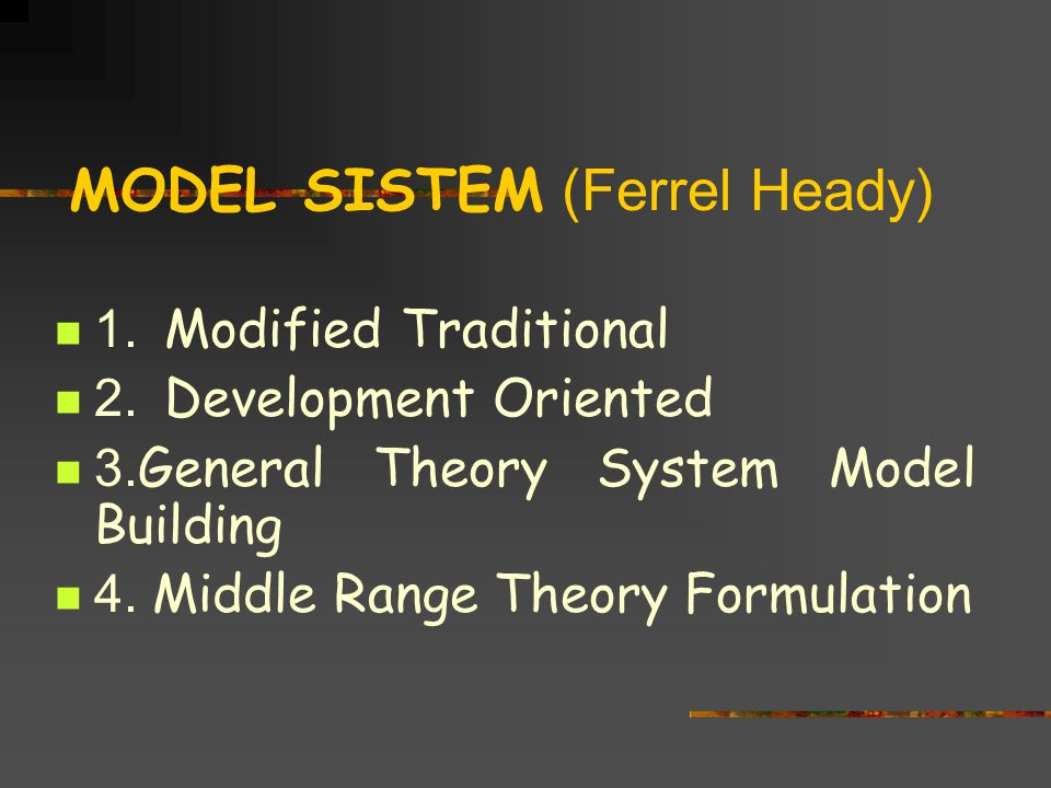 MODEL SISTEM (Ferrel Heady) 1. Modified Traditional 2. Development Oriented 3. General Theory System Model Building 4. Middle Range Theory Formulation